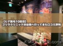 【ヒゲ脱毛10回目】ゴリラクリニック渋谷院へ行ってきた口コミ評判